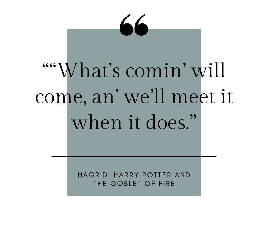 """""""""""What's comin' will come, an' we'll meet it when it does."""" quote by hagrid, harry potter and the goblet of fire"""